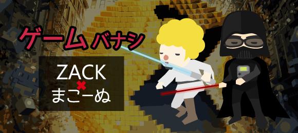 ZACK×まこーぬのゲームバナシ